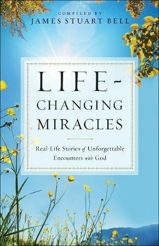 Life-Changing Miracles: Real Life Stories of Unforgettable Encounters With God