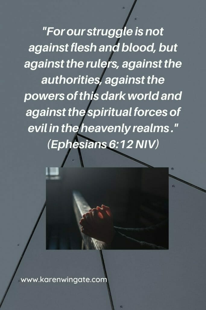 For our struggle is not against flesh and blood, but against the rulers, against the authorities, against the powers of this dark world and against the spiritual forces of evil in the heavenly realms. - Ephesians 6:12 NIV