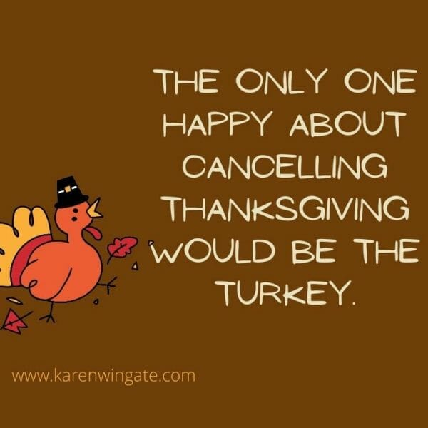 The only one happy about canceling Thanksgiving would be the turkey.
