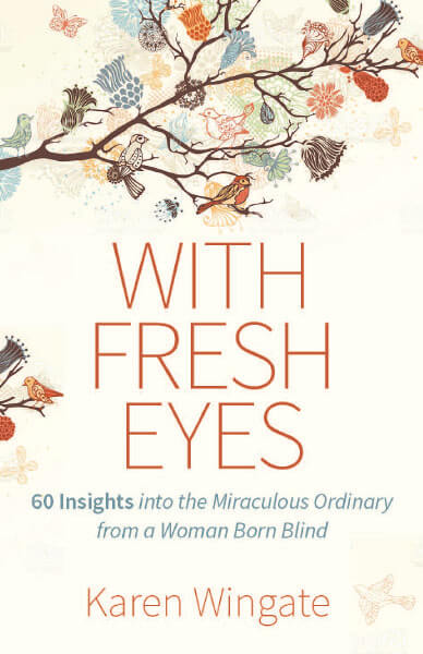 With Fresh Eyes: 60 Insights Into the Miraculously Ordinary from a Woman Born Blind